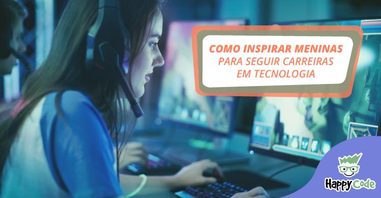 Como inspirar meninas para seguir carreiras em tecnologia